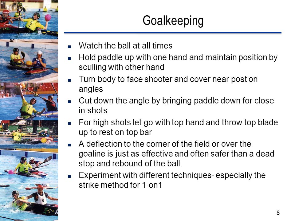 Goalkeeping Watch the ball at all times Hold paddle up with one hand and maintain position by sculling with other hand Turn body to face shooter and cover near post on angles Cut down the angle by bringing paddle down for close in shots For high shots let go with top hand and throw top blade up to rest on top bar A deflection to the corner of the field or over the goaline is just as effective and often safer than a dead stop and rebound of the ball.