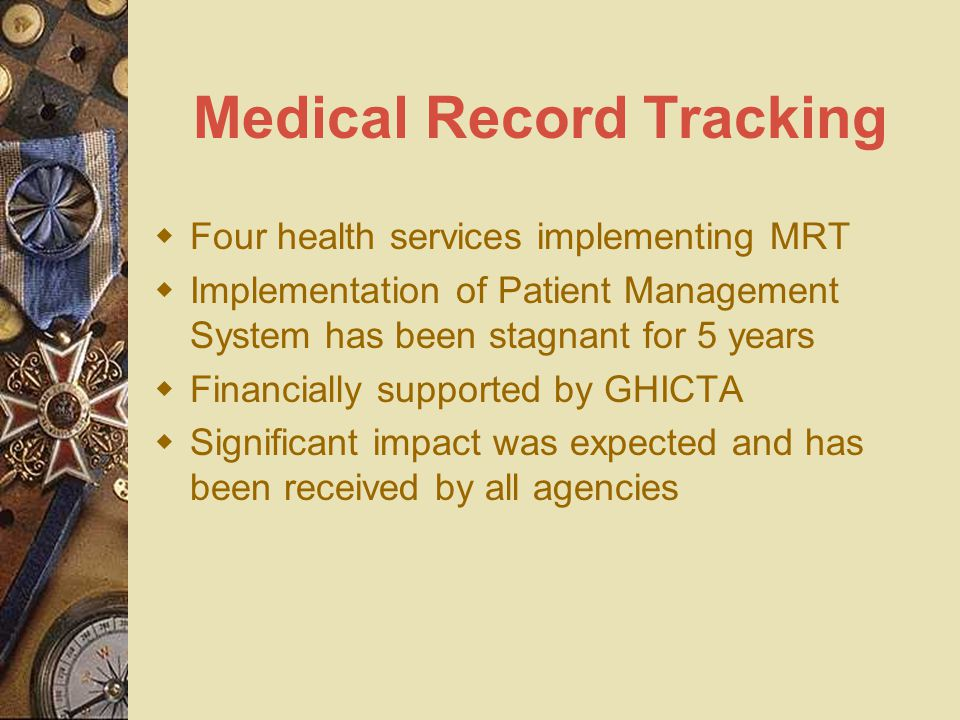 Medical Record Tracking  Four health services implementing MRT  Implementation of Patient Management System has been stagnant for 5 years  Financially supported by GHICTA  Significant impact was expected and has been received by all agencies