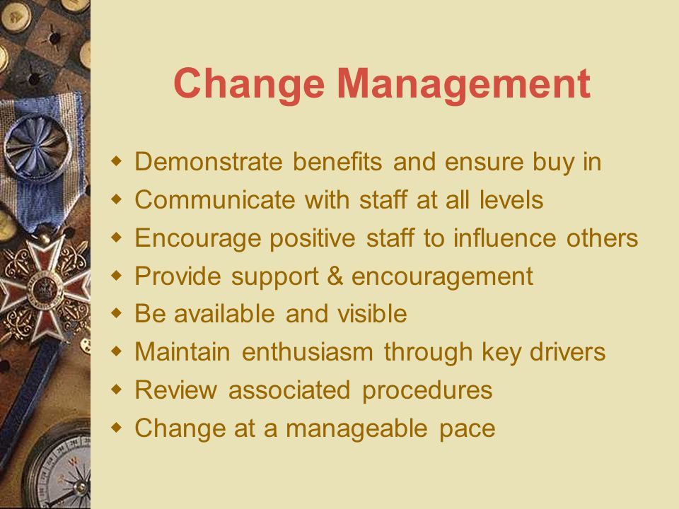 Change Management  Demonstrate benefits and ensure buy in  Communicate with staff at all levels  Encourage positive staff to influence others  Provide support & encouragement  Be available and visible  Maintain enthusiasm through key drivers  Review associated procedures  Change at a manageable pace
