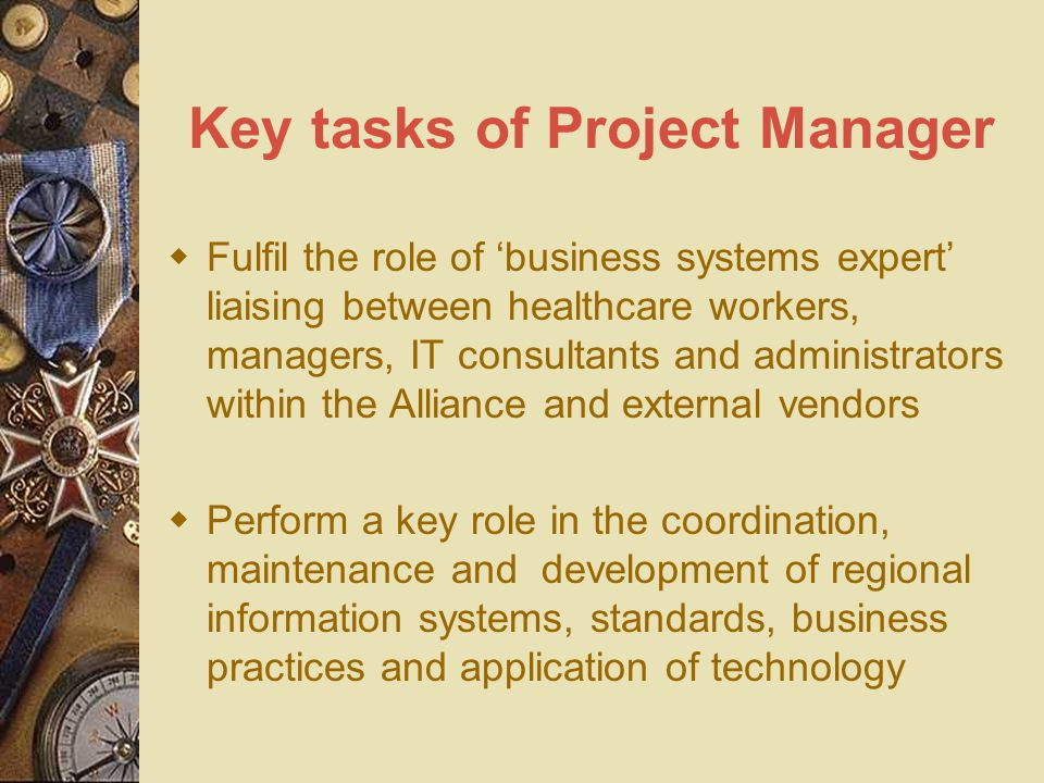 Key tasks of Project Manager  Fulfil the role of 'business systems expert' liaising between healthcare workers, managers, IT consultants and administrators within the Alliance and external vendors  Perform a key role in the coordination, maintenance and development of regional information systems, standards, business practices and application of technology