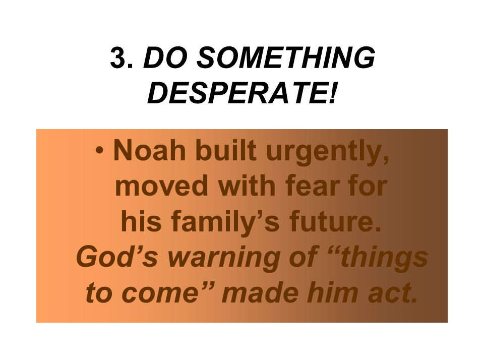 3. DO SOMETHING DESPERATE. Noah built urgently, moved with fear for his family's future.