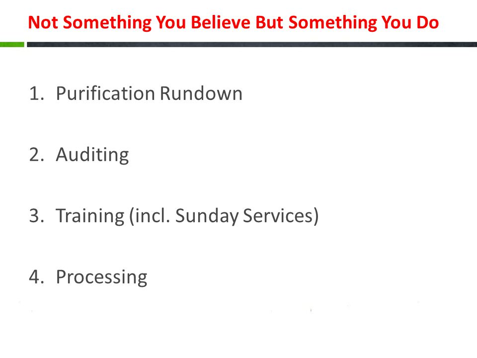 Not Something You Believe But Something You Do 1.Purification Rundown 2.Auditing 3.Training (incl.