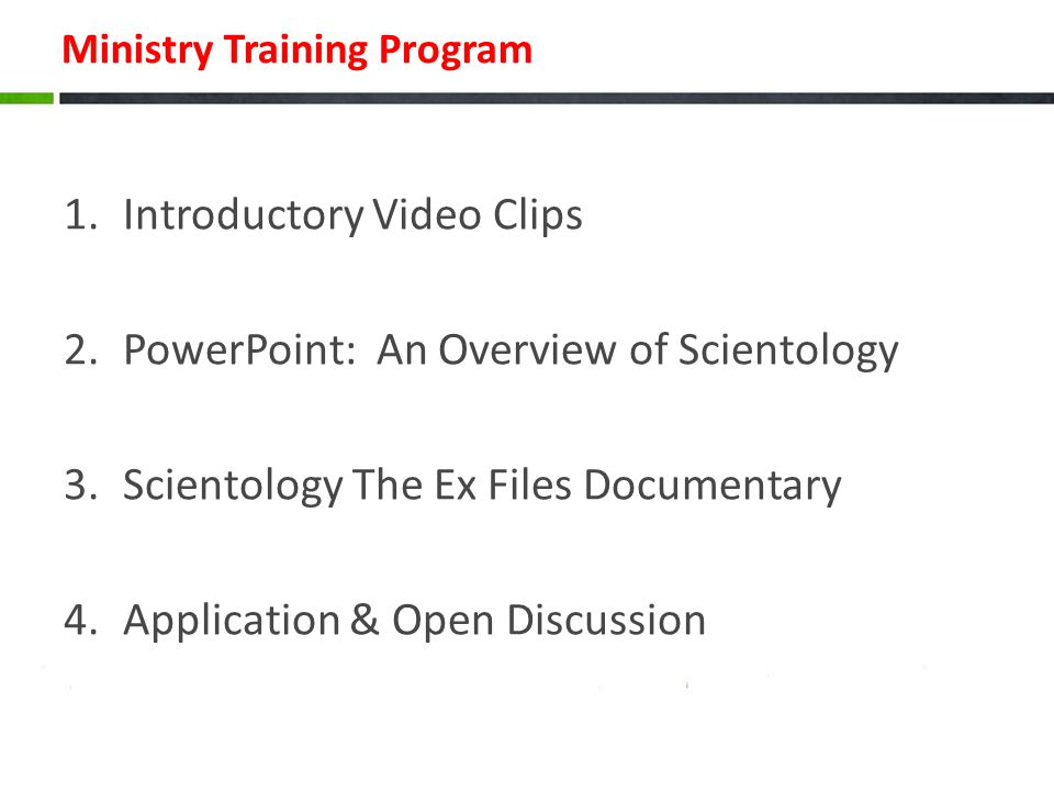 Ministry Training Program 1.Introductory Video Clips 2.PowerPoint: An Overview of Scientology 3.Scientology The Ex Files Documentary 4.Application & Open Discussion