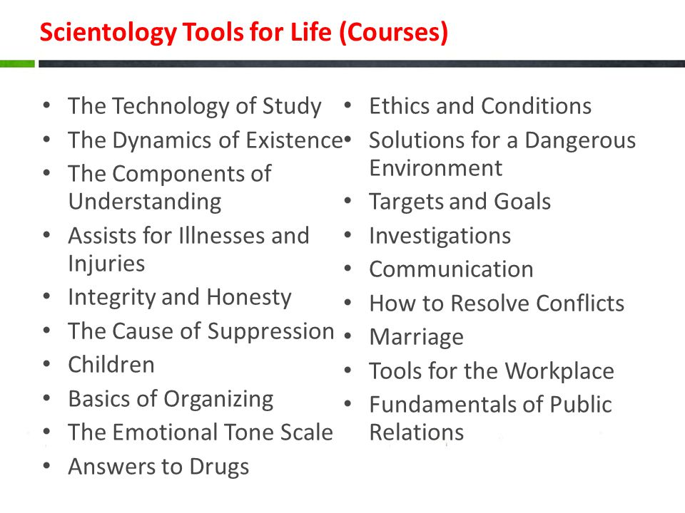 Scientology Tools for Life (Courses) The Technology of Study The Dynamics of Existence The Components of Understanding Assists for Illnesses and Injuries Integrity and Honesty The Cause of Suppression Children Basics of Organizing The Emotional Tone Scale Answers to Drugs Ethics and Conditions Solutions for a Dangerous Environment Targets and Goals Investigations Communication How to Resolve Conflicts Marriage Tools for the Workplace Fundamentals of Public Relations