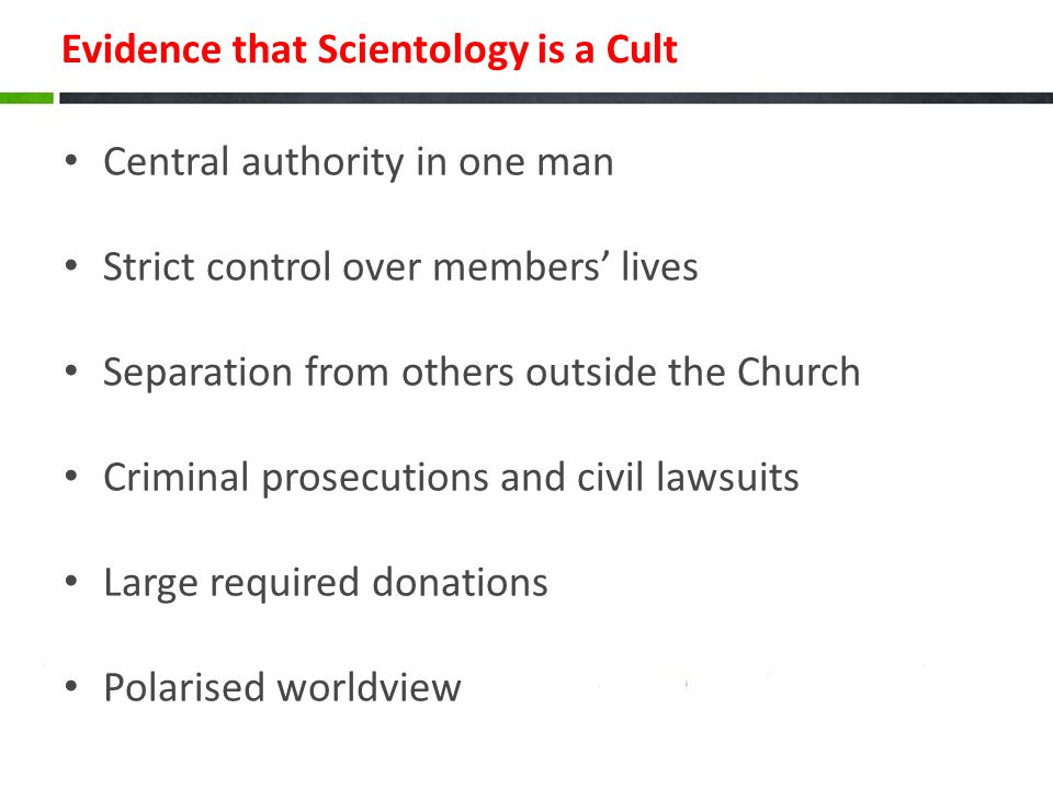 Evidence that Scientology is a Cult Central authority in one man Strict control over members' lives Separation from others outside the Church Criminal prosecutions and civil lawsuits Large required donations Polarised worldview