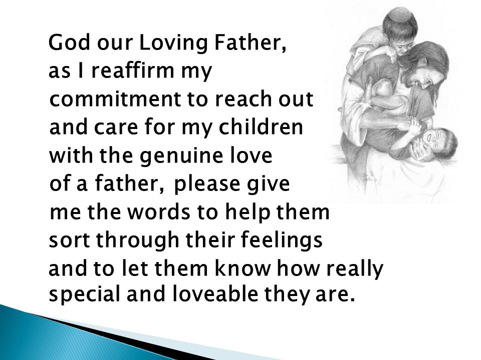 God our Loving Father, as I reaffirm my commitment to reach out and care for my children with the genuine love of a father, please give me the words to help them sort through their feelings and to let them know how really special and loveable they are.