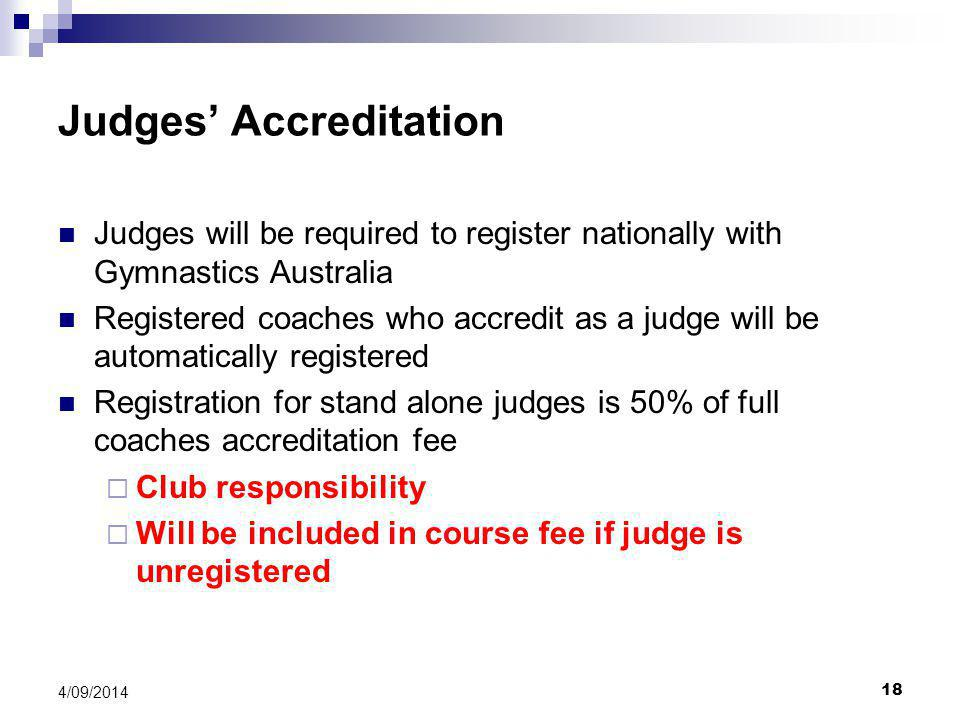 18 4/09/2014 Judges' Accreditation Judges will be required to register nationally with Gymnastics Australia Registered coaches who accredit as a judge will be automatically registered Registration for stand alone judges is 50% of full coaches accreditation fee  Club responsibility  Will be included in course fee if judge is unregistered