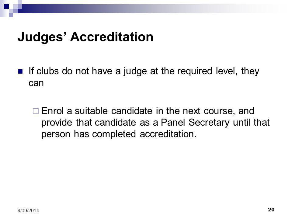20 4/09/2014 Judges' Accreditation If clubs do not have a judge at the required level, they can  Enrol a suitable candidate in the next course, and provide that candidate as a Panel Secretary until that person has completed accreditation.