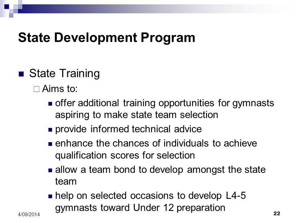 22 4/09/2014 State Development Program State Training  Aims to: offer additional training opportunities for gymnasts aspiring to make state team selection provide informed technical advice enhance the chances of individuals to achieve qualification scores for selection allow a team bond to develop amongst the state team help on selected occasions to develop L4-5 gymnasts toward Under 12 preparation
