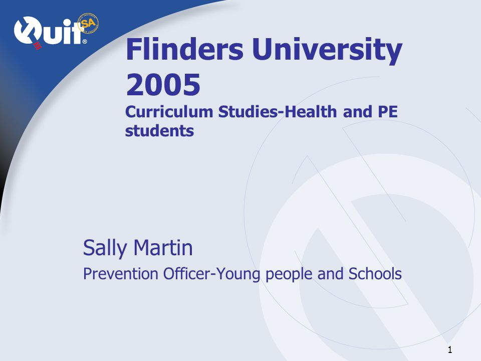 1 Flinders University 2005 Curriculum Studies-Health and PE students Sally Martin Prevention Officer-Young people and Schools