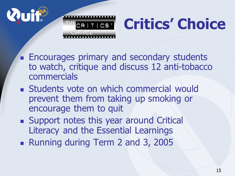 15 Critics' Choice Encourages primary and secondary students to watch, critique and discuss 12 anti-tobacco commercials Students vote on which commercial would prevent them from taking up smoking or encourage them to quit Support notes this year around Critical Literacy and the Essential Learnings Running during Term 2 and 3, 2005