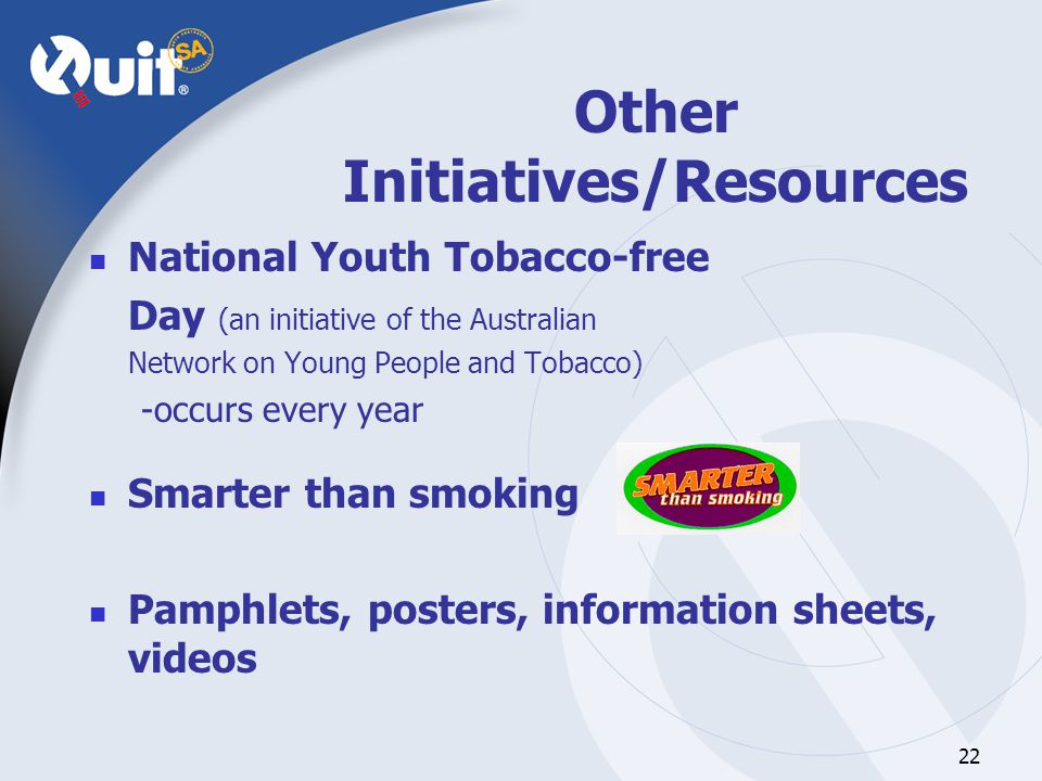 22 Other Initiatives/Resources National Youth Tobacco-free Day (an initiative of the Australian Network on Young People and Tobacco) -occurs every year Smarter than smoking Pamphlets, posters, information sheets, videos