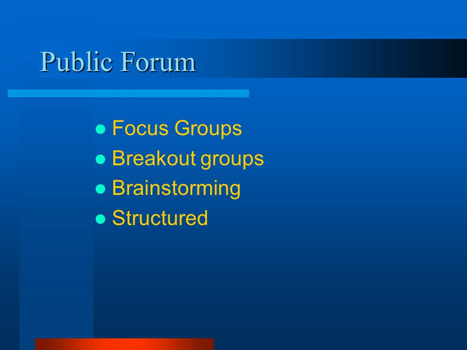 Public Forum Focus Groups Breakout groups Brainstorming Structured