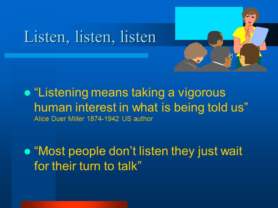 Listen, listen, listen Listening means taking a vigorous human interest in what is being told us Alice Duer Miller 1874-1942 US author Most people don't listen they just wait for their turn to talk