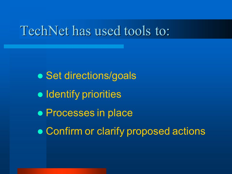 TechNet has used tools to: Set directions/goals Identify priorities Processes in place Confirm or clarify proposed actions
