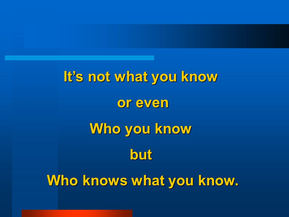 It's not what you know or even or even Who you know but Who knows what you know.