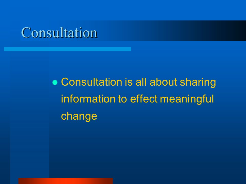 Consultation Consultation is all about sharing information to effect meaningful change