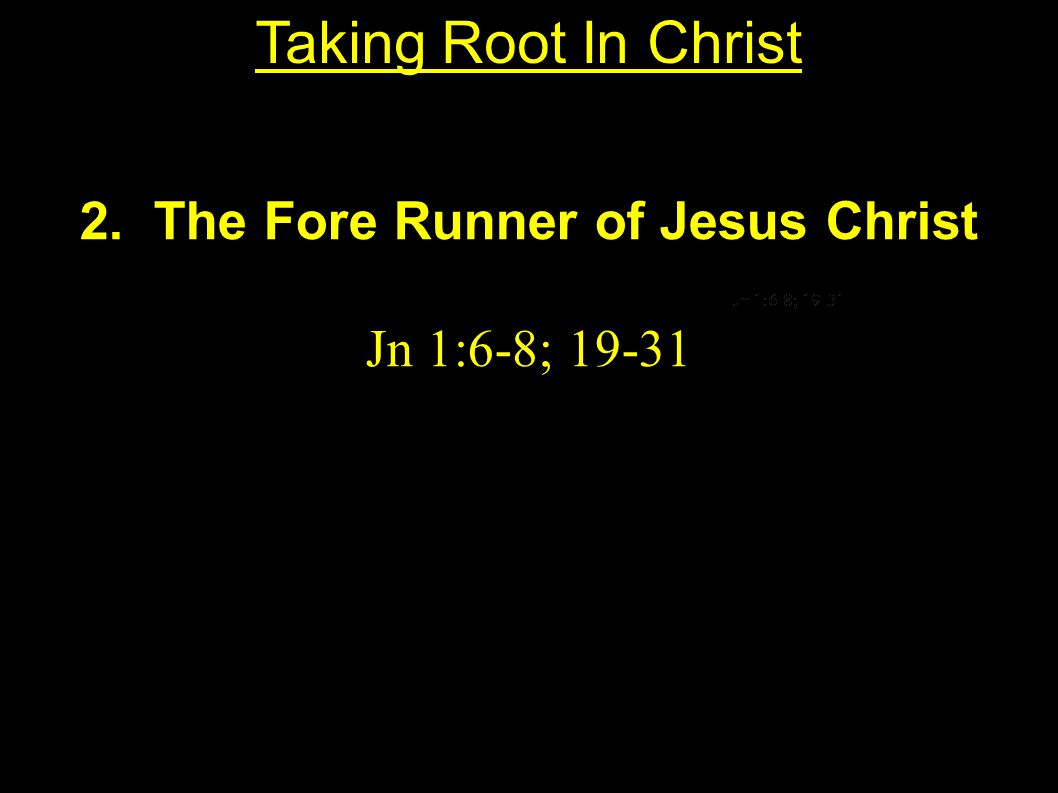 2. The Fore Runner of Jesus Christ Jn 1:6-8; 19-31 Taking Root In Christ
