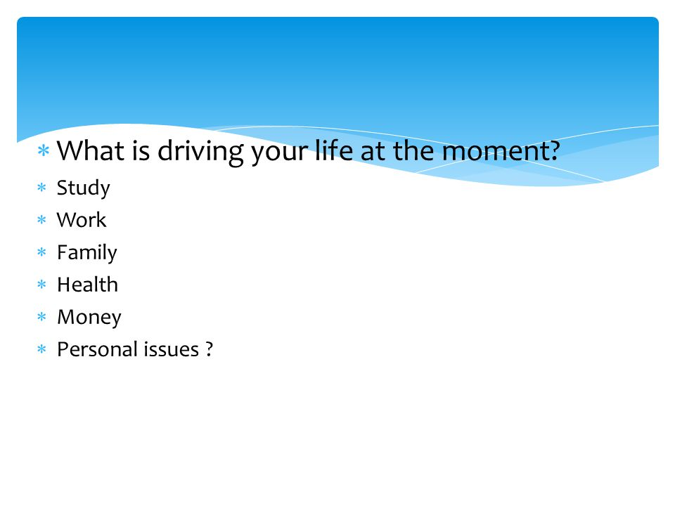  What is driving your life at the moment.