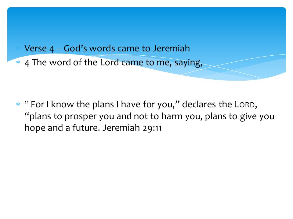  Verse 4 – God's words came to Jeremiah  4 The word of the Lord came to me, saying,  11 For I know the plans I have for you, declares the L ORD, plans to prosper you and not to harm you, plans to give you hope and a future.