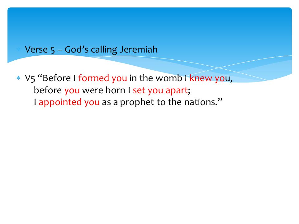  Verse 5 – God's calling Jeremiah  V5 Before I formed you in the womb I knew you, before you were born I set you apart; I appointed you as a prophet to the nations.