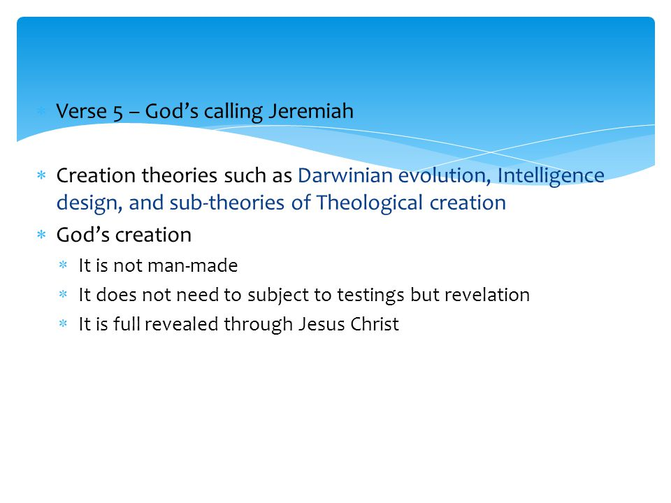  Verse 5 – God's calling Jeremiah  Creation theories such as Darwinian evolution, Intelligence design, and sub-theories of Theological creation  God's creation  It is not man-made  It does not need to subject to testings but revelation  It is full revealed through Jesus Christ