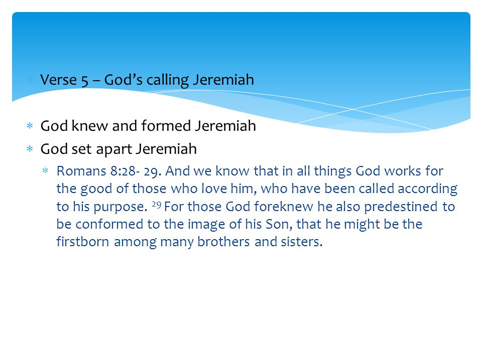  Verse 5 – God's calling Jeremiah  God knew and formed Jeremiah  God set apart Jeremiah  Romans 8:28- 29.