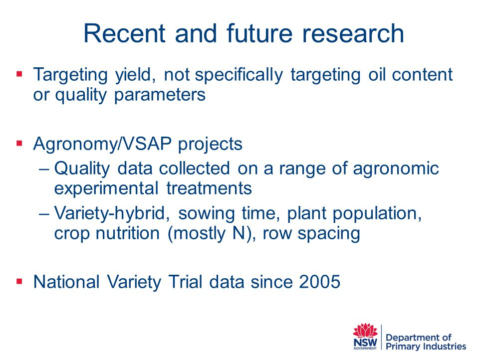 Recent and future research  Targeting yield, not specifically targeting oil content or quality parameters  Agronomy/VSAP projects –Quality data collected on a range of agronomic experimental treatments –Variety-hybrid, sowing time, plant population, crop nutrition (mostly N), row spacing  National Variety Trial data since 2005