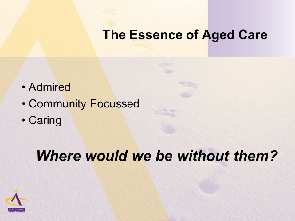 The Essence of Aged Care Admired Community Focussed Caring Where would we be without them