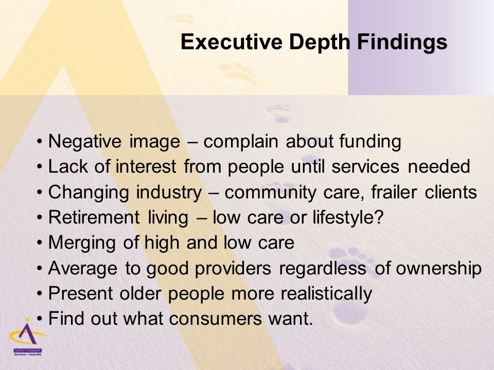 Executive Depth Findings Negative image – complain about funding Lack of interest from people until services needed Changing industry – community care, frailer clients Retirement living – low care or lifestyle.