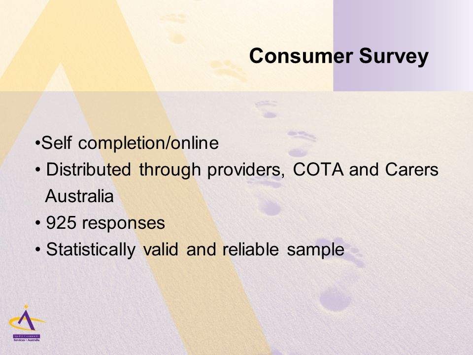 Consumer Survey Self completion/online Distributed through providers, COTA and Carers Australia 925 responses Statistically valid and reliable sample