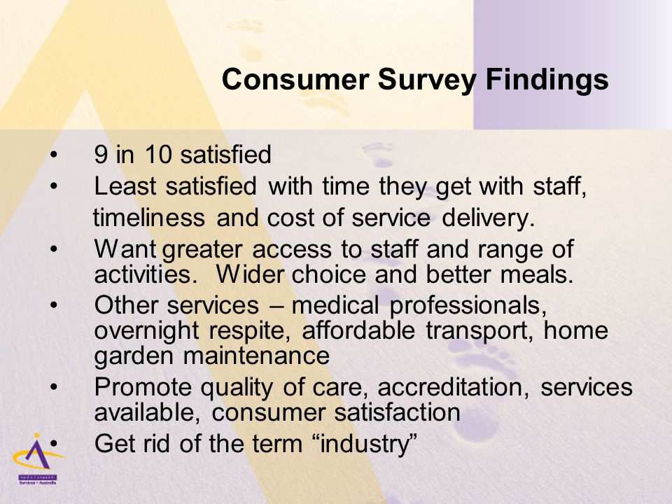 Consumer Survey Findings 9 in 10 satisfied Least satisfied with time they get with staff, timeliness and cost of service delivery.