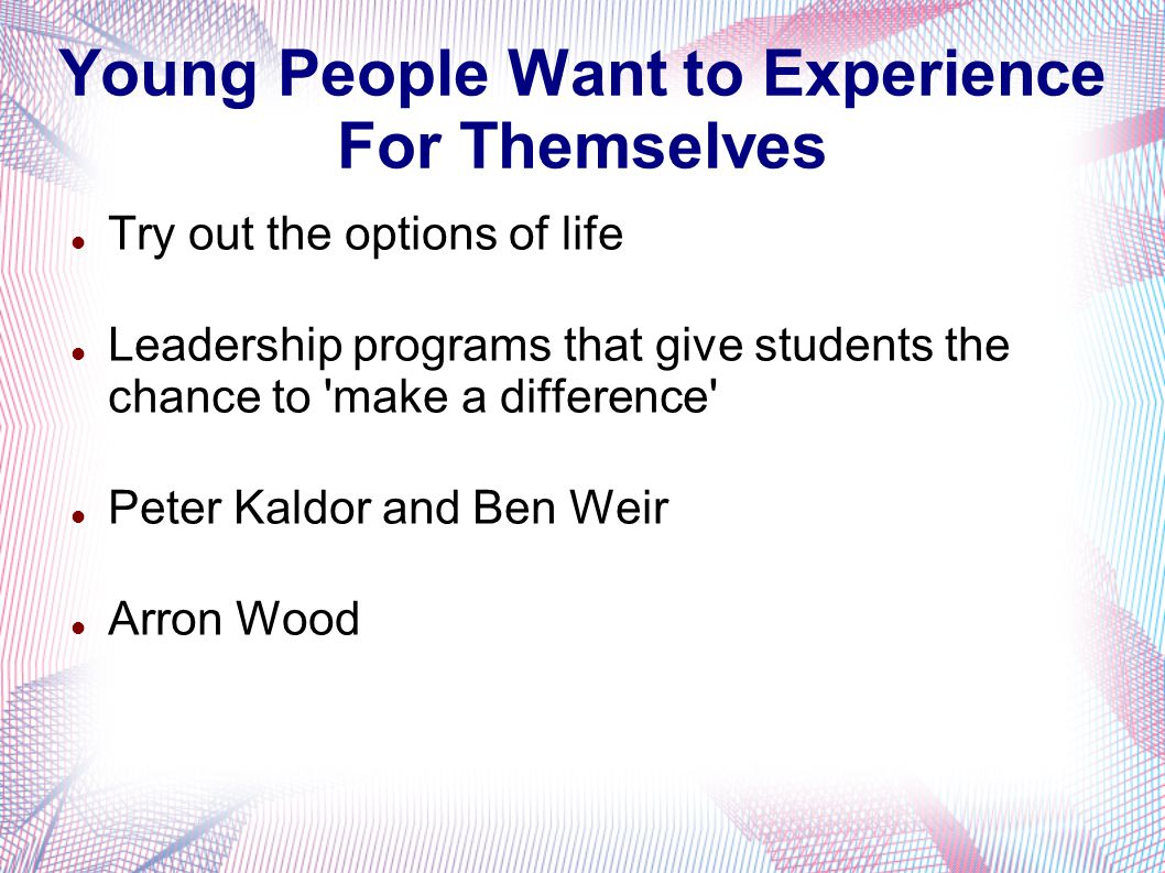 Young People Want to Experience For Themselves Try out the options of life Leadership programs that give students the chance to make a difference Peter Kaldor and Ben Weir Arron Wood