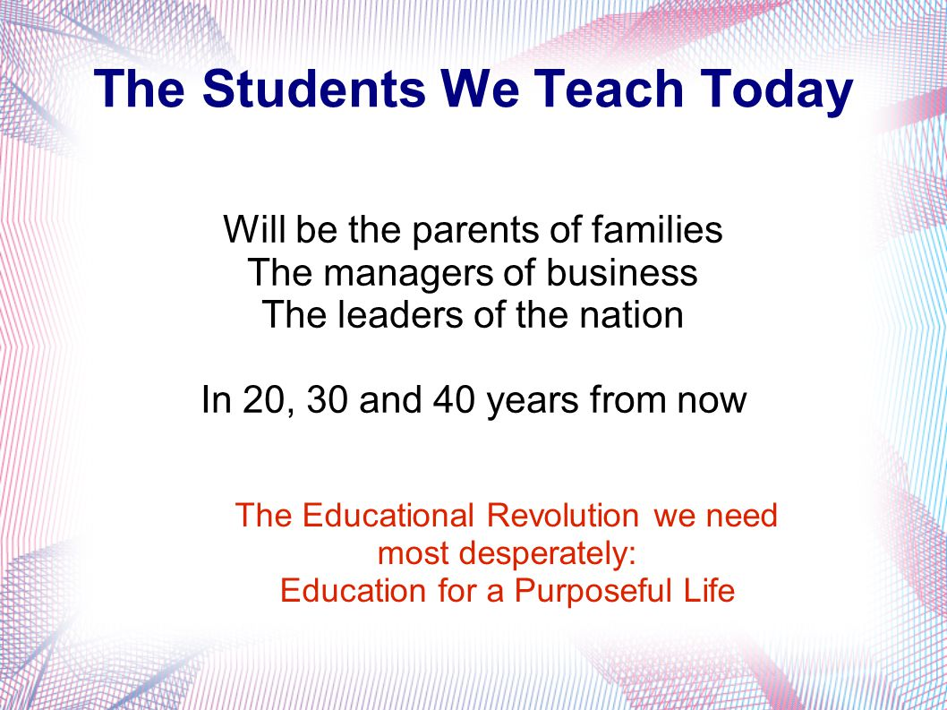 The Students We Teach Today Will be the parents of families The managers of business The leaders of the nation In 20, 30 and 40 years from now The Educational Revolution we need most desperately: Education for a Purposeful Life