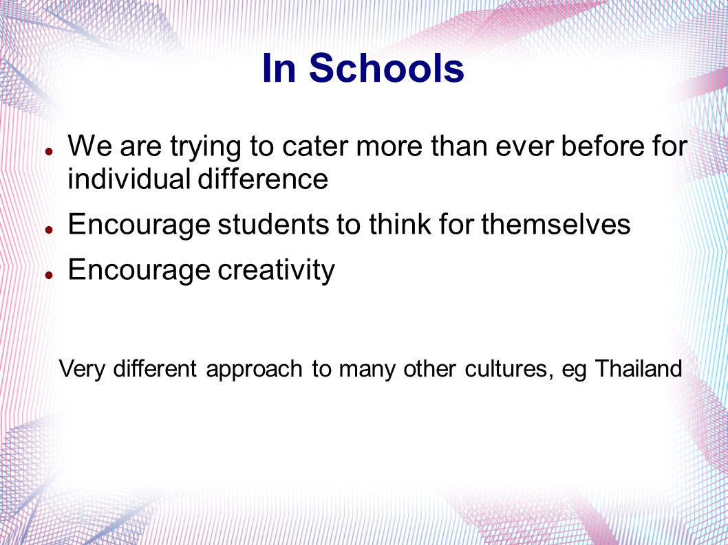 In Schools We are trying to cater more than ever before for individual difference Encourage students to think for themselves Encourage creativity Very different approach to many other cultures, eg Thailand