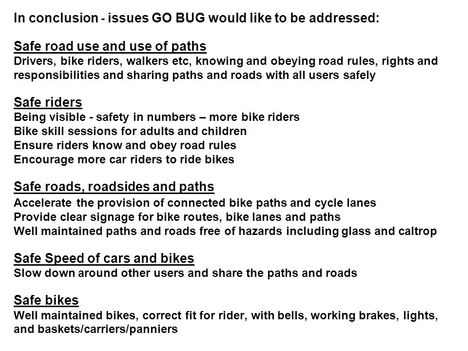 In conclusion - issues GO BUG would like to be addressed: Safe road use and use of paths Drivers, bike riders, walkers etc, knowing and obeying road rules, rights and responsibilities and sharing paths and roads with all users safely Safe riders Being visible - safety in numbers – more bike riders Bike skill sessions for adults and children Ensure riders know and obey road rules Encourage more car riders to ride bikes Safe roads, roadsides and paths Accelerate the provision of connected bike paths and cycle lanes Provide clear signage for bike routes, bike lanes and paths Well maintained paths and roads free of hazards including glass and caltrop Safe Speed of cars and bikes Slow down around other users and share the paths and roads Safe bikes Well maintained bikes, correct fit for rider, with bells, working brakes, lights, and baskets/carriers/panniers