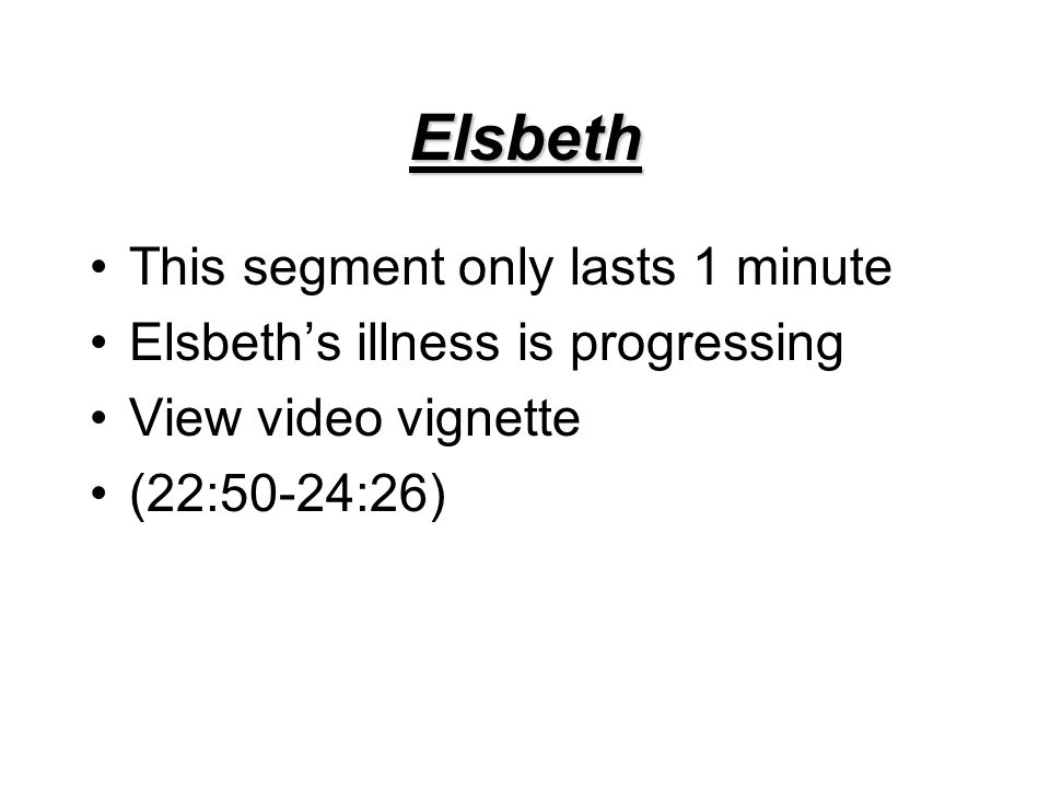 Elsbeth This segment only lasts 1 minute Elsbeth's illness is progressing View video vignette (22:50-24:26)