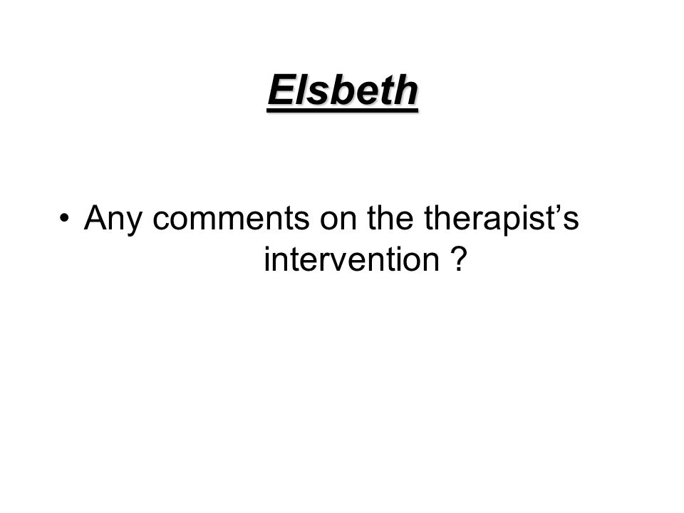 Elsbeth Any comments on the therapist's intervention