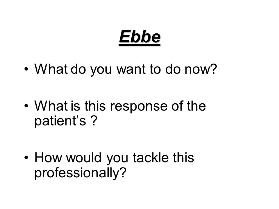 Ebbe What do you want to do now. What is this response of the patient's .