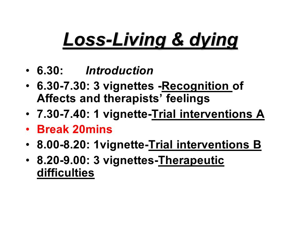 Loss-Living & dying 6.30:Introduction 6.30-7.30: 3 vignettes -Recognition of Affects and therapists' feelings 7.30-7.40: 1 vignette-Trial interventions A Break 20mins 8.00-8.20: 1vignette-Trial interventions B 8.20-9.00: 3 vignettes-Therapeutic difficulties