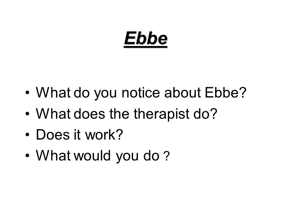 Ebbe What do you notice about Ebbe What does the therapist do Does it work What would you do