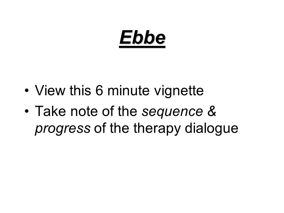 Ebbe View this 6 minute vignette Take note of the sequence & progress of the therapy dialogue