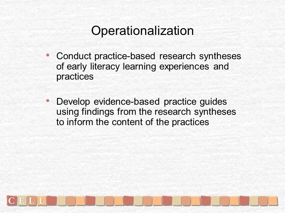 Operationalization Conduct practice-based research syntheses of early literacy learning experiences and practices Develop evidence-based practice guides using findings from the research syntheses to inform the content of the practices