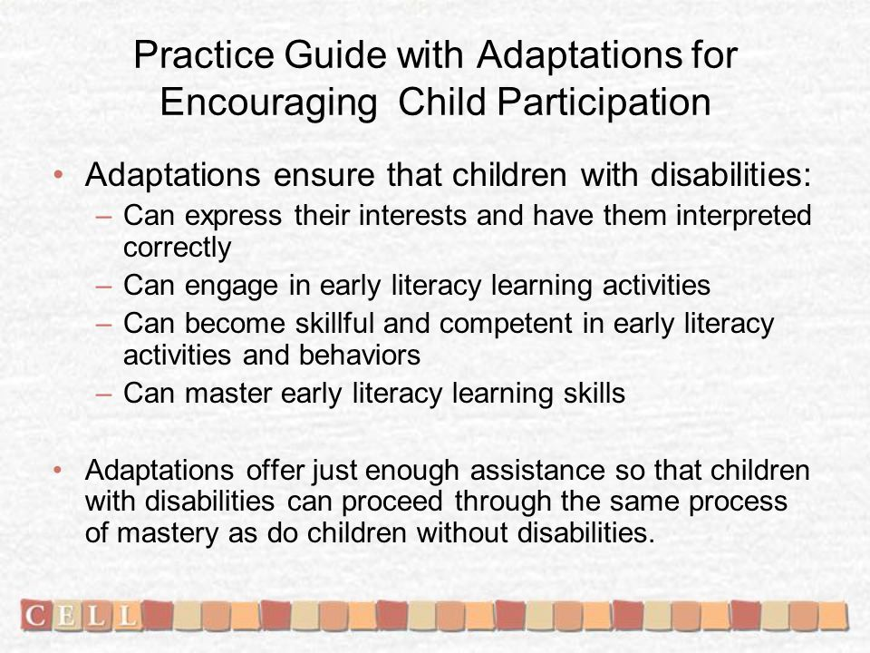 Practice Guide with Adaptations for Encouraging Child Participation Adaptations ensure that children with disabilities: –Can express their interests and have them interpreted correctly –Can engage in early literacy learning activities –Can become skillful and competent in early literacy activities and behaviors –Can master early literacy learning skills Adaptations offer just enough assistance so that children with disabilities can proceed through the same process of mastery as do children without disabilities.
