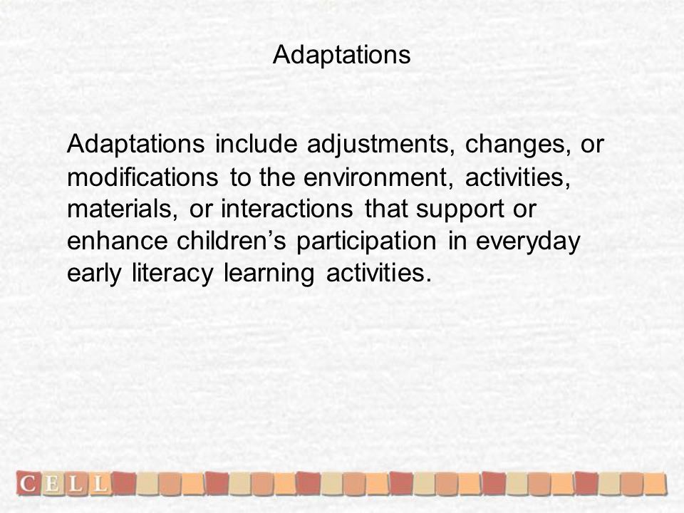 Adaptations Adaptations include adjustments, changes, or modifications to the environment, activities, materials, or interactions that support or enhance children's participation in everyday early literacy learning activities.