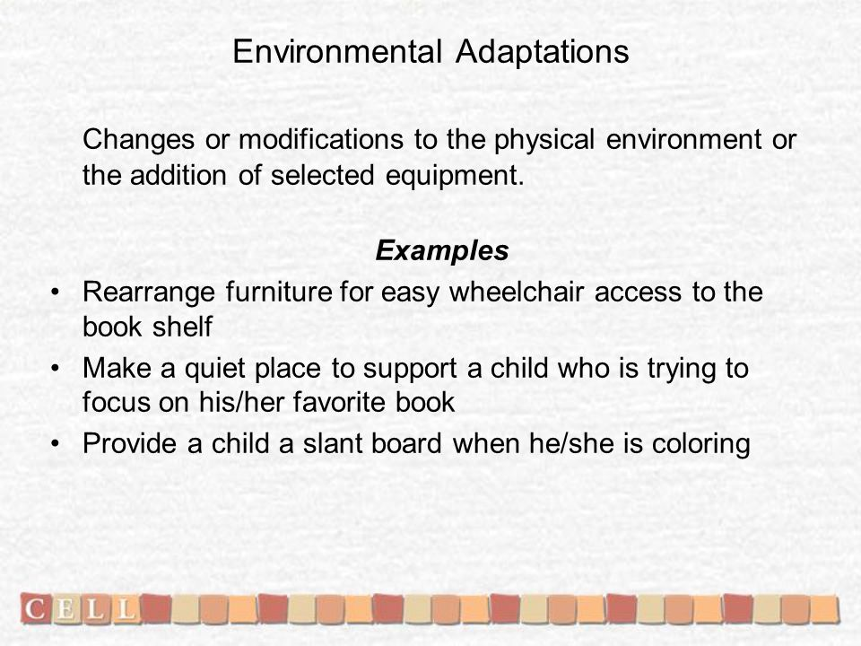 Environmental Adaptations Changes or modifications to the physical environment or the addition of selected equipment.
