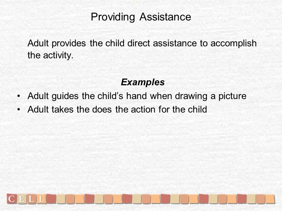 Providing Assistance Adult provides the child direct assistance to accomplish the activity.