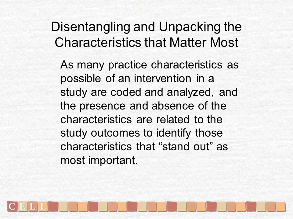 Disentangling and Unpacking the Characteristics that Matter Most As many practice characteristics as possible of an intervention in a study are coded and analyzed, and the presence and absence of the characteristics are related to the study outcomes to identify those characteristics that stand out as most important.