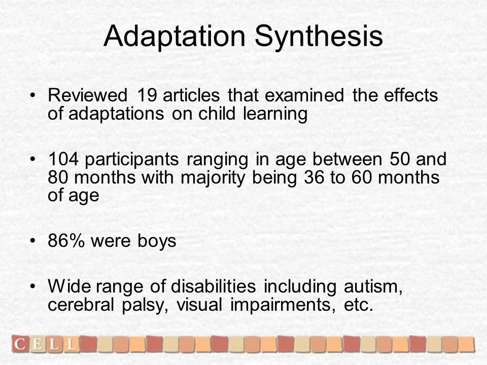 Adaptation Synthesis Reviewed 19 articles that examined the effects of adaptations on child learning 104 participants ranging in age between 50 and 80 months with majority being 36 to 60 months of age 86% were boys Wide range of disabilities including autism, cerebral palsy, visual impairments, etc.