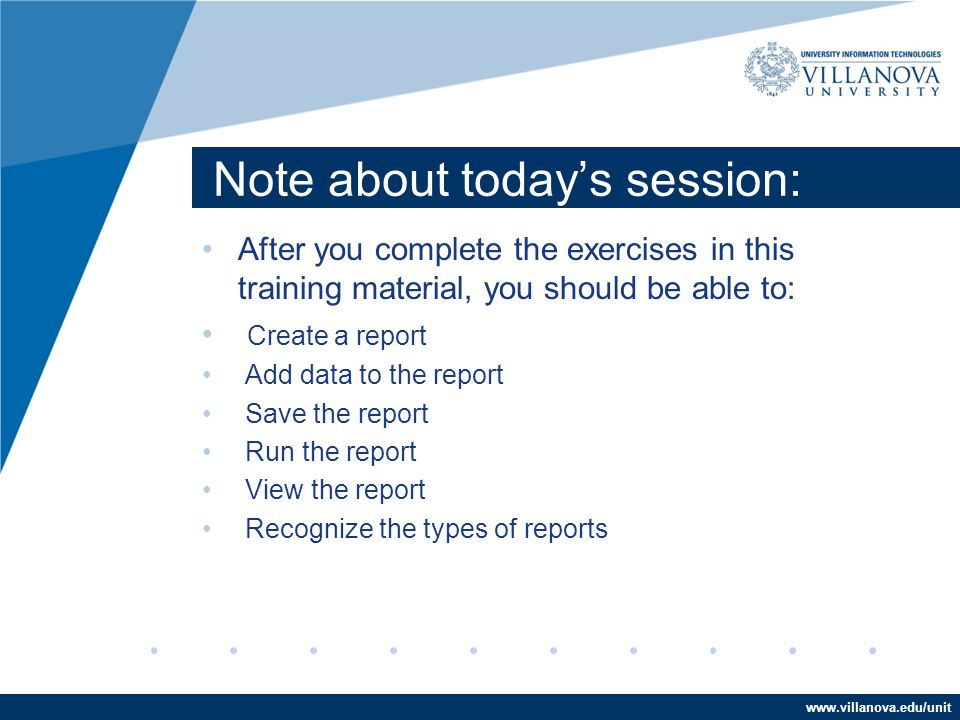 www.villanova.edu/unit Note about today's session: After you complete the exercises in this training material, you should be able to: Create a report Add data to the report Save the report Run the report View the report Recognize the types of reports